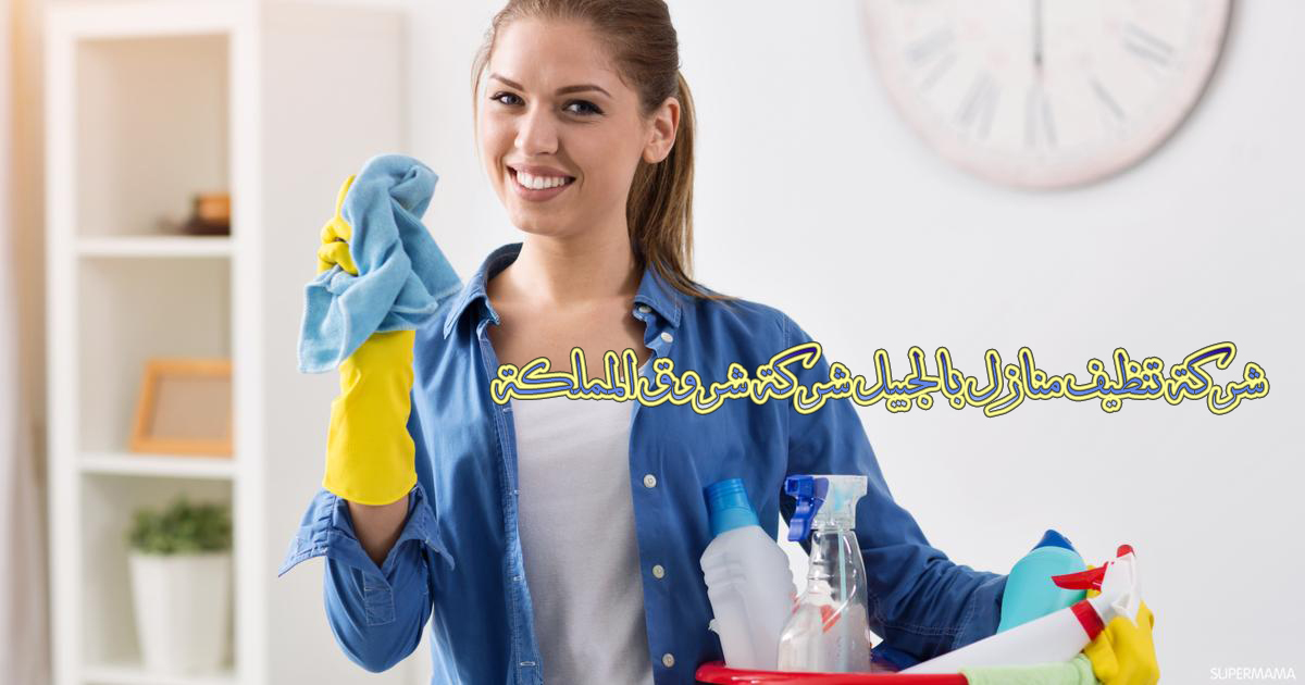 شركة تنظيف منازل بالجبيل شركة شروق المملكة